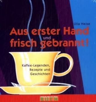 Aus erster Hand und frisch gebrannt. Kaffee-Legenden, Rezepte und Geschichten.