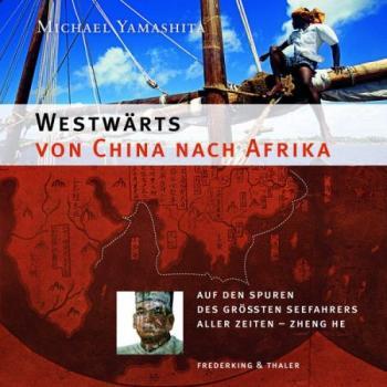 Westwärts von China nach Afrika. Die Drachenflotte des Admirals. Auf den Spuren des größten Seefahrers aller Zeiten - Zheng He.